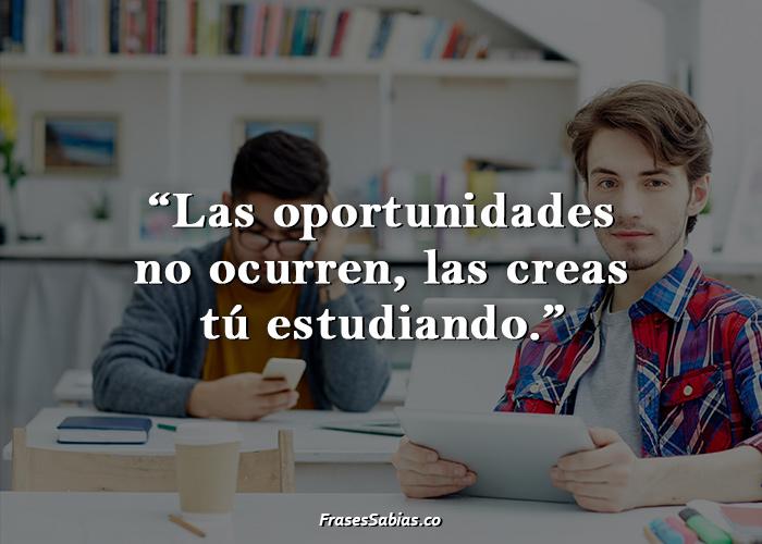 Las oportunidades no ocurren, las creas tú estudiando