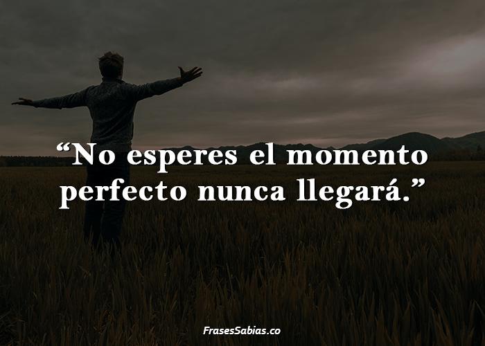 No esperes el momento perfecto nunca llegará