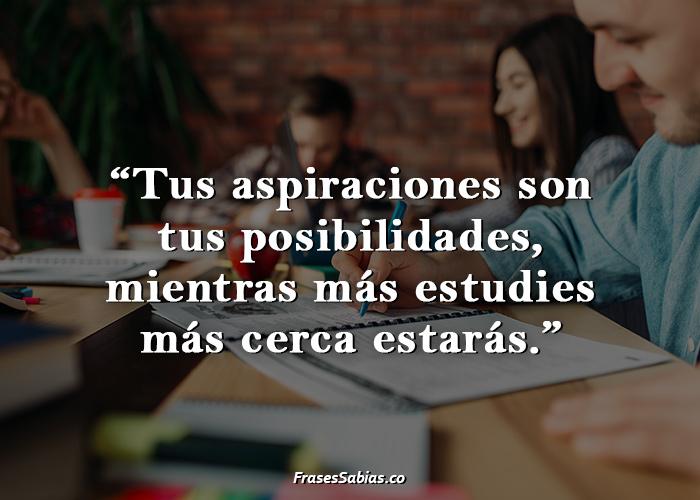 Tus aspiraciones son tus posibilidades, mientras más estudies más cerca estarás