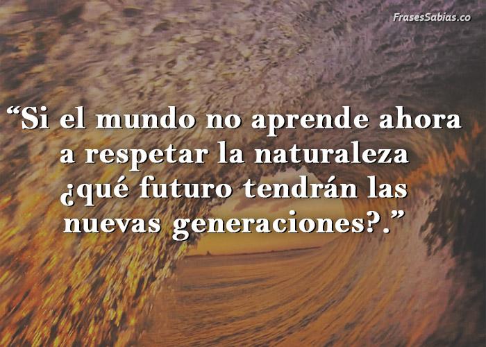 frase si no cuidamos la naturaleza no habrá nuevas generaciones