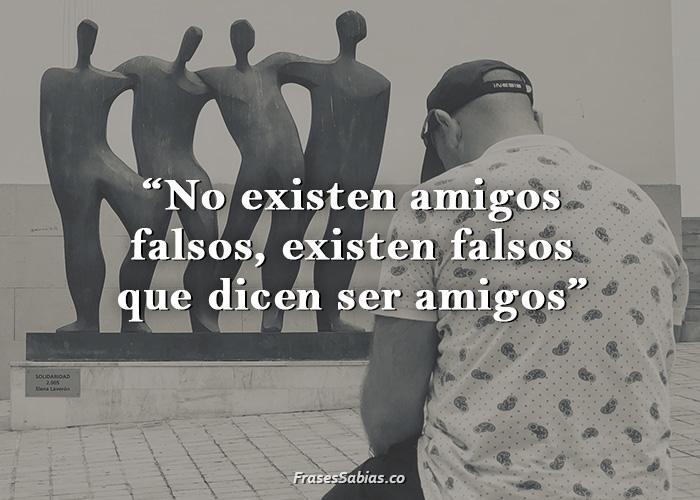 frases de no existen amigos falsos son falsos que son amigos